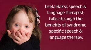 Leela Baksi, speech & language therapist, talks through the benefits of syndrome specific speech & language therapy.